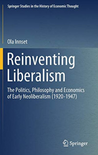 Reinventing Liberalism: The Politics, Philosophy and Economics of Early Neoliberalism (1920-1947) (Springer Studies in the History of Economic Thought)