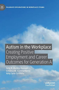Autism in the Workplace: Creating Positive Employment and Career Outcomes for Generation A (Palgrave Explorations in Workplace Stigma)