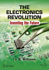The Electronics Revolution: Inventing the Future (Springer Praxis Books)