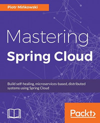 Mastering Spring Cloud: Build self-healing, microservices-based, distributed systems using Spring Cloud