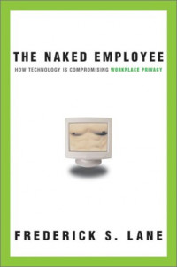Naked Employee, The: How Technology Is Compromising Workplace Privacy