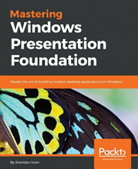 Mastering Windows Presentation Foundation: Master the art of building modern desktop applications on Windows