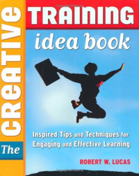 Creative Training Idea Book, The: Inspired Tips and Techniques for Engaging and Effective Learning