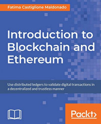 Introduction to Blockchain and Ethereum: Use distributed ledgers to validate digital transactions in a decentralized and trustless manner