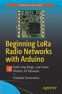 Beginning LoRa Radio Networks with Arduino: Build Long Range, Low Power Wireless IoT Networks