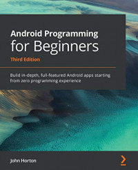 Android Programming for Beginners: Build in-depth, full-featured Android apps starting from zero programming experience, 3rd Edition