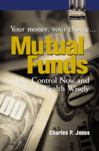 Mutual Funds: Your Money, Your Choice ... Take Control Now and Build Wealth Wisely