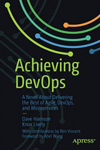 Achieving DevOps: A Novel About Delivering the Best of Agile, DevOps, and Microservices