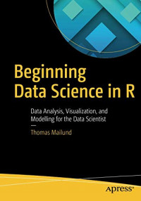 Beginning Data Science in R: Data Analysis, Visualization, and Modelling for the Data Scientist