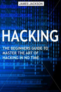 Hacking: The Beginners Guide to Master The Art of Hacking In No Time - Become a