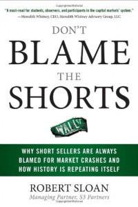 Don't Blame the Shorts: Why Short Sellers Are Always Blamed for Market Crashes and How History Is Repeating Itself