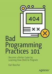 Bad Programming Practices 101: Become a Better Coder by Learning How (Not) to Program