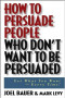 How to Persuade People Who Don't Want to be Persuaded: Get What You Want-Every Time!
