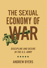 The Sexual Economy of War: Discipline and Desire in the U.S. Army (Battlegrounds: Cornell Studies in Military History)