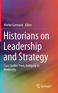 Historians on Leadership and Strategy: Case Studies From Antiquity to Modernity