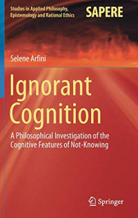 Ignorant Cognition: A Philosophical Investigation of the Cognitive Features of Not-Knowing (Studies in Applied Philosophy, Epistemology and Rational Ethics)