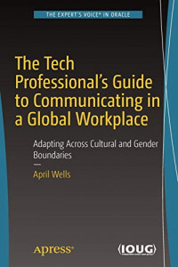 The Tech Professional's Guide to Communicating in a Global Workplace: Adapting Across Cultural and Gender Boundaries