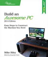 Build an Awesome PC, 2014 Edition: Easy Steps to Construct the Machine You Need (The Pragmatic Programmers)