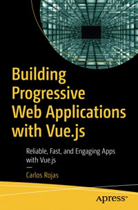 Building Progressive Web Applications with Vue.js: Reliable, Fast, and Engaging Apps with Vue.js