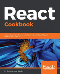React Cookbook: Create dynamic web apps with React using Redux, Webpack, Node.js, and GraphQL