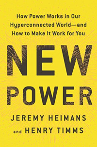 New Power: How Power Works in Our Hyperconnected World--and How to Make It Work for You