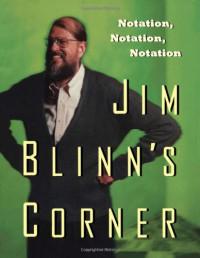 Jim Blinn's Corner: Notation, Notation, Notation (The Morgan Kaufmann Series in Computer Graphics)