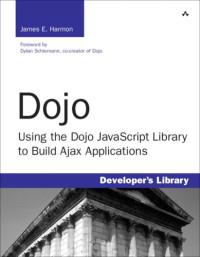 Dojo: Using the Dojo JavaScript Library to Build Ajax Applications (Developer's Library)