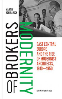 Brokers of Modernity: East Central Europe and the Rise of Modernist Architects, 1910–1950