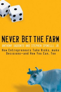 Never Bet the Farm: How Entrepreneurs Take Risks, Make Decisionsand How You Can, Too