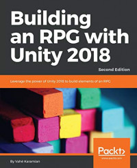 Building an RPG with Unity 2018: Leverage the power of Unity 2018 to build elements of an RPG., 2nd Edition