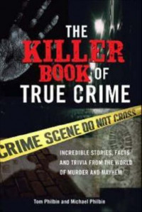 The Killer Book of True Crime: Incredible Stories, Facts and Trivia from the World of Murder and Mayhem