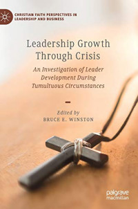 Leadership Growth Through Crisis: An Investigation of Leader Development During Tumultuous Circumstances (Christian Faith Perspectives in Leadership and Business)