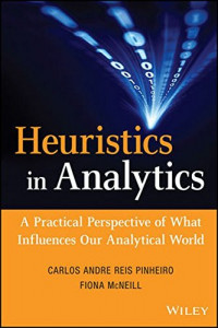 Heuristics in Analytics: A Practical Perspective of What Influences Our Analytical World (Wiley and SAS Business Series)