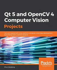 Qt 5 and OpenCV 4 Computer Vision Projects: Get up to speed with cross-platform computer vision app development by building seven practical projects