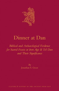 Dinner at Dan:  Biblical and Archaeological Evidence for Sacred Feasts at Iron Age II Tel Dan and Their Significance