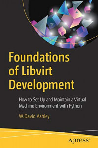 Foundations of Libvirt Development: How to Set Up and Maintain a Virtual Machine Environment with Python