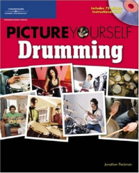 Picture Yourself Drumming: Step-by-Step Instruction for Drum Kit Setup, Reading Music, Learning from the Pros, and More