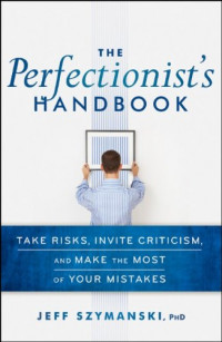 The Perfectionist's Handbook: Take Risks, Invite Criticism, and Make the Most of Your Mistakes