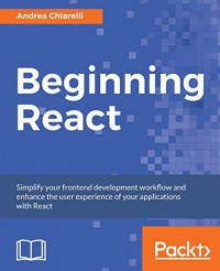 Beginning React: Simplify your frontend development workflow and enhance the user experience of your applications with React
