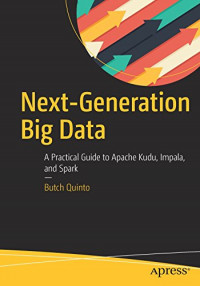 Next-Generation Big Data: A Practical Guide to Apache Kudu, Impala, and Spark