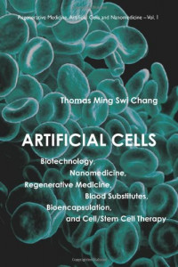 Artificial Cells: Biotechnology, Nanomedicine, Regenerative Medicine, Blood Substitutes, Bioencapsulation, and Cell/Stem Cell Therapy