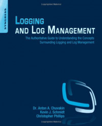 Logging and Log Management: The Authoritative Guide to Understanding the Concepts Surrounding Logging and Log Management