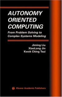 Autonomy Oriented Computing : From Problem Solving to Complex Systems Modeling (Multiagent Systems, Artificial Societies, and Simulated Organizations)