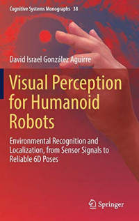 Visual Perception for Humanoid Robots: Environmental Recognition and Localization, from Sensor Signals to Reliable 6D Poses (Cognitive Systems Monographs (38))
