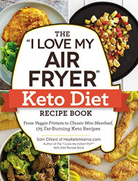 The I Love My Air Fryer Keto Diet Recipe Book: From Veggie Frittata to Classic Mini Meatloaf