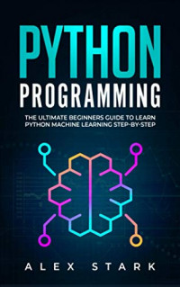 Python Programming: The Ultimate Beginners Guide to Learn Python Machine Learning Step-by-Step