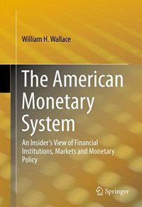 The American Monetary System: An Insider's View of Financial Institutions, Markets and Monetary Policy