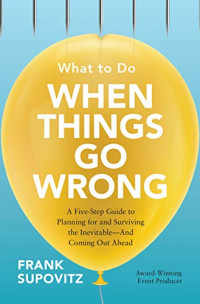 What to Do When Things Go Wrong: A Five-Step Guide to Planning for and Surviving the Inevitable?And Coming Out Ahead