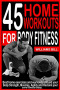45 HOME WORKOUTS FOR BODY FITNESS: Best Home Exercises and Workouts to build your Body, Strength, Muscles, Agility and To reclaim your core fitness today.