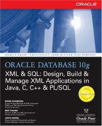 Oracle Database 10g XML & SQL: Design, Build & Manage XML Applications in Java, C, C++ & PL/SQL